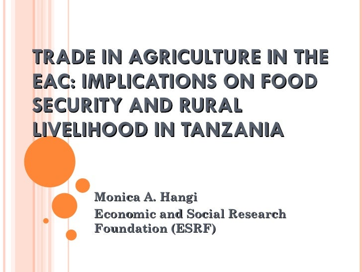 TRADE IN AGRICULTURE IN THE EAC: IMPLICATIONS ON FOOD SECURITY AND RURAL LIVELIHOOD IN TANZANIA Monica A. Hangi Economic a...