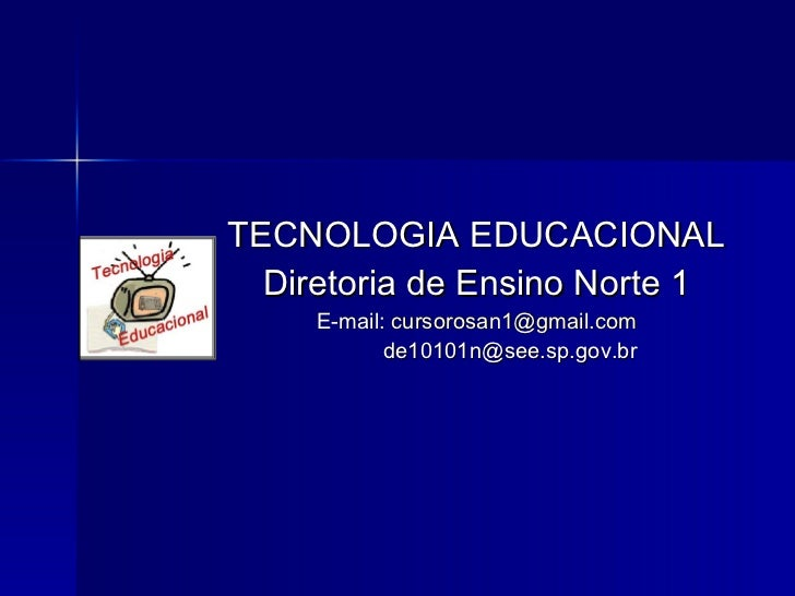 <ul><li>TECNOLOGIA EDUCACIONAL </li></ul><ul><li>Diretoria de Ensino Norte 1 </li></ul><ul><li>E-mail:  [email_address] </...