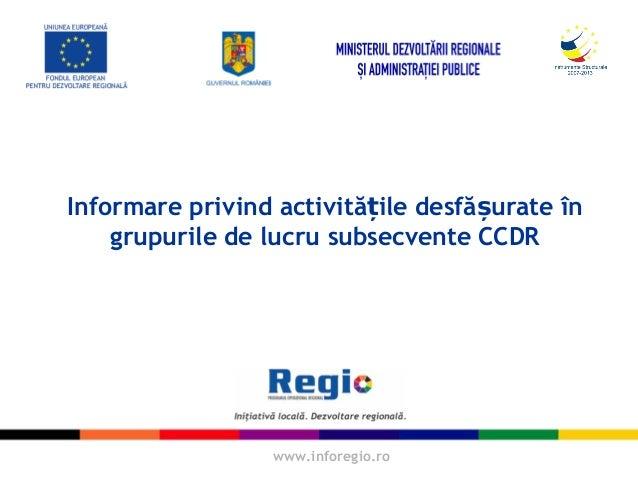 www.inforegio.ro Informare privind activită ile desfă urate înț ș grupurile de lucru subsecvente CCDR