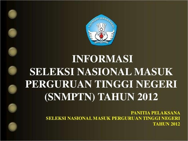 INFORMASI SELEKSI NASIONAL MASUKPERGURUAN TINGGI NEGERI   (SNMPTN) TAHUN 2012                                PANITIA PELAK...