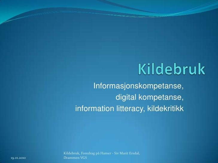 Kildebruk<br />Informasjonskompetanse, <br />digital kompetanse, <br />informationlitteracy, kildekritikk<br />19.01.2010<...