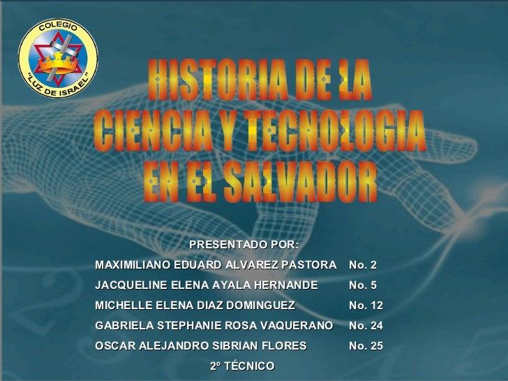 HISTORIA DE LA  CIENCIA Y TECNOLOGIA  EN EL SALVADOR PRESENTADO POR: MAXIMILIANO EDUARD ALVAREZ PASTORA  No. 2 JACQUELINE ...