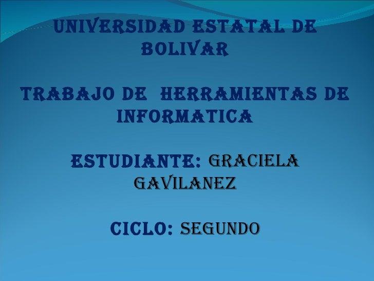 UNIVERSIDAD ESTATAL DE          BOLIVAR  TRABAJO DE HERRAMIENTAS DE        INFORMATICA     ESTUDIANTE: GRACIELA         GA...