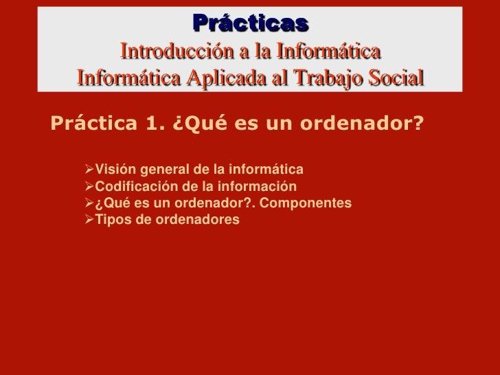 PrácticasIntroducción a la InformáticaInformática Aplicada al Trabajo Social<br />Práctica 1. ¿Qué es un ordenador?<br /><...