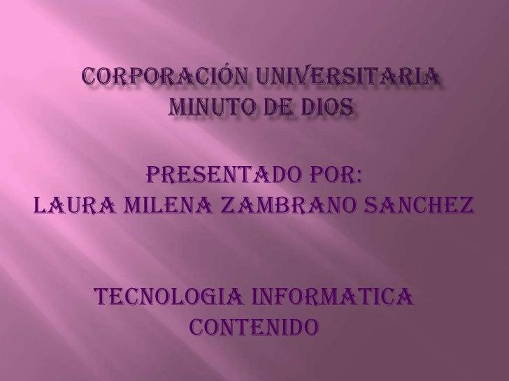 Corporación universitaria minuto de dios<br />PRESENTADO POR:<br />LAURA MILENA ZAMBRANO SANCHEZ<br />TECNOLOGIA INFORMATI...