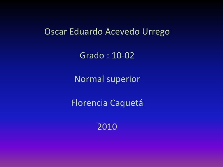 Oscar Eduardo Acevedo Urrego<br />Grado : 10-02<br />Normal superior<br />Florencia Caquetá<br />2010<br />