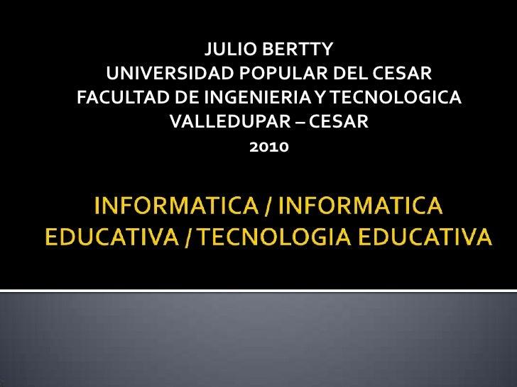 INFORMATICA / INFORMATICA EDUCATIVA / TECNOLOGIA EDUCATIVA<br />JULIO BERTTY<br />UNIVERSIDAD POPULAR DEL CESAR<br />FACUL...
