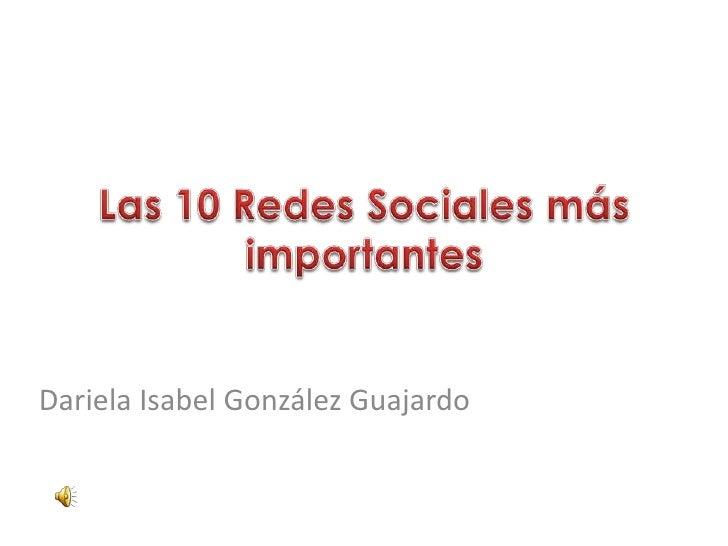 Las 10 Redes Sociales más importantes <br />Dariela Isabel González Guajardo <br />