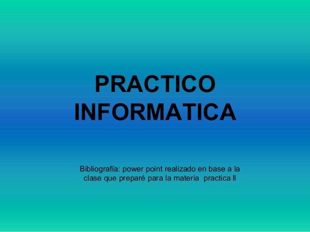 PRACTICO INFORMATICA Bibliografía: power point realizado en base a la clase que preparé para la materia practica ll