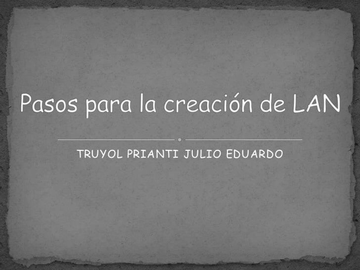 Pasos para la creación de LAN<br />TRUYOL PRIANTI JULIO EDUARDO<br />