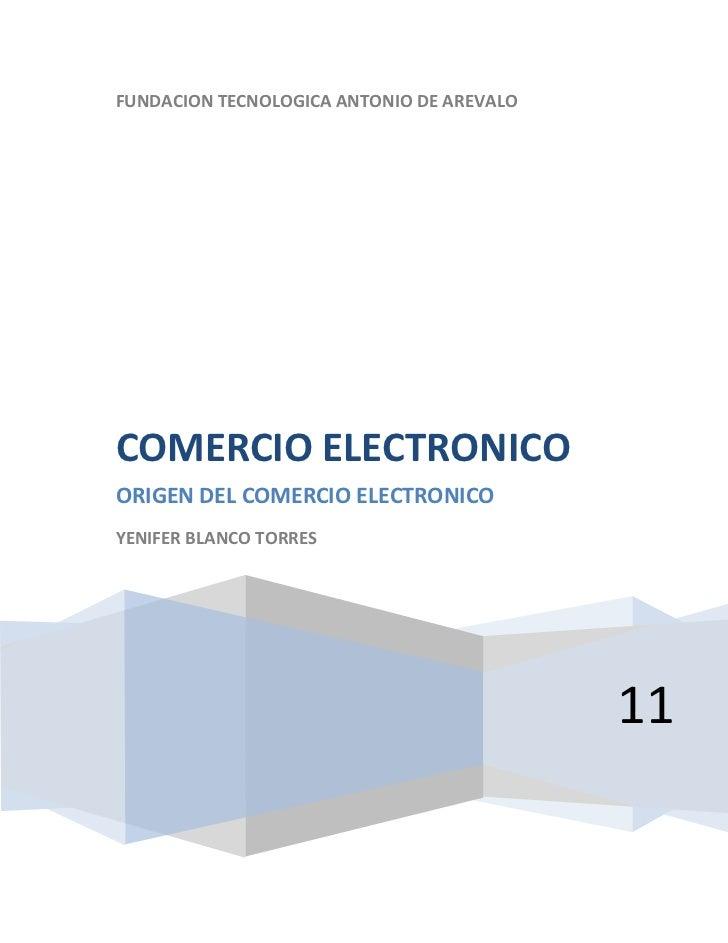 FUNDACION TECNOLOGICA ANTONIO DE AREVALO11COMERCIO ELECTRONICOORIGEN DEL COMERCIO ELECTRONICOYENIFER BLANCO TORRES<br />CO...