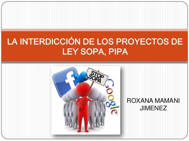 LA INTERDICCIÓN DE LOS PROYECTOS DE           LEY SOPA, PIPA                       ROXANA MAMANI                          ...