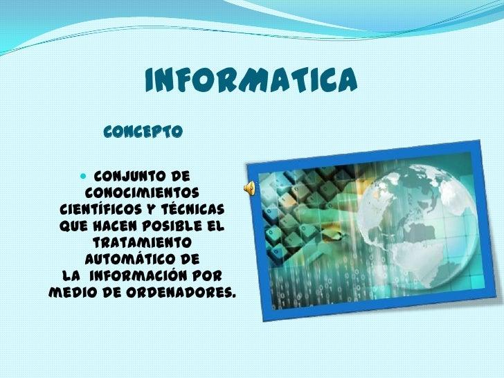 INFORMATICA Conjunto de conocimientos científicos y técnicas que hacen posible el tratamiento automático de la información por medio de ordenadores.