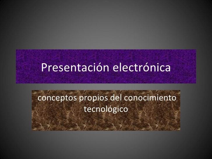 Presentación electrónicaconceptos propios del conocimiento           tecnológico