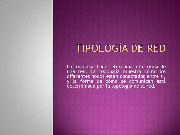 La topología hace referencia a la forma deuna red. La topología muestra cómo losdiferentes nodos están conectados entre sí...
