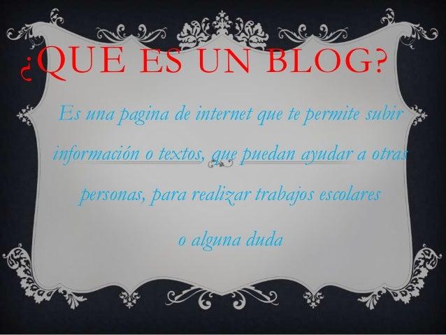 ¿ QUE ES UN BLOG? Es una pagina de internet que te permite subir información o textos, que puedan ayudar a otras    person...