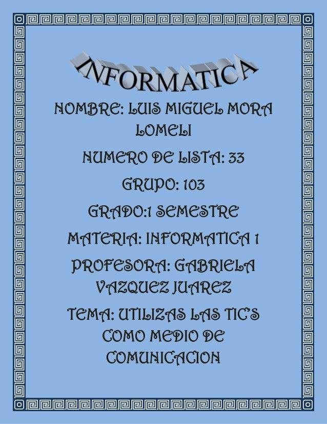 NOMBRE: LUIS MIGUEL MORA         LOMELI   NUMERO DE LISTA: 33       GRUPO: 103   GRADO:1 SEMESTRE MATERIA: INFORMATICA 1 P...