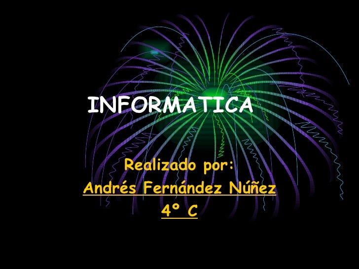 INFORMATICA Realizado por: Andrés Fernández Núñez 4º C