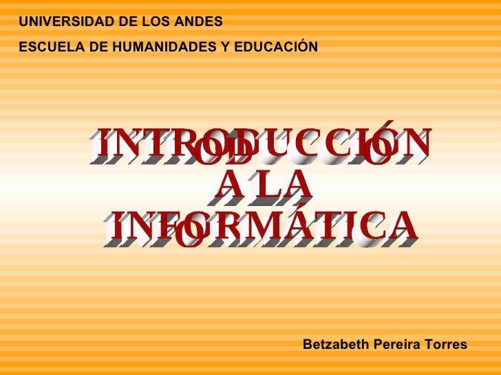 UNIVERSIDAD DE LOS ANDES  ESCUELA DE HUMANIDADES Y EDUCACIÓN INTRODUCCIÓN  A LA INFORMÁTICA Betzabeth Pereira Torres
