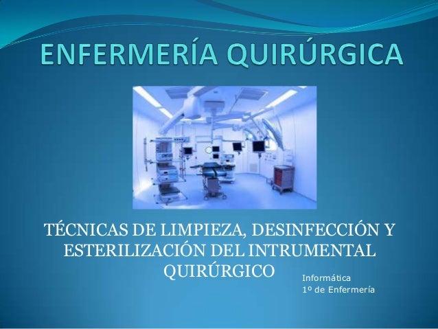 TÉCNICAS DE LIMPIEZA, DESINFECCIÓN YESTERILIZACIÓN DEL INTRUMENTALQUIRÚRGICO Informática1º de Enfermería