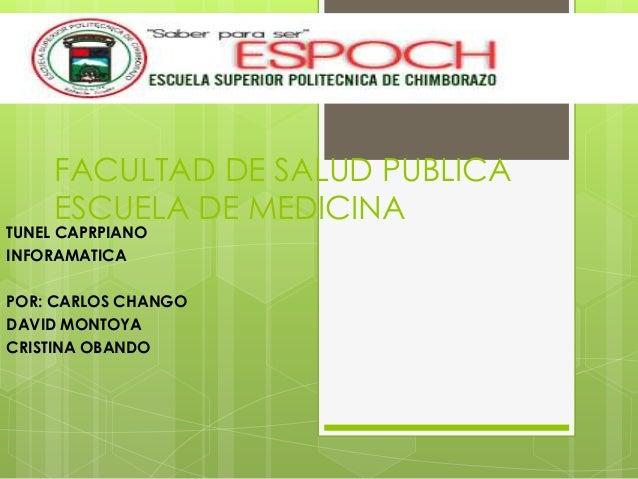FACULTAD DE SALUD PUBLICAESCUELA DE MEDICINATUNEL CAPRPIANOINFORAMATICAPOR: CARLOS CHANGODAVID MONTOYACRISTINA OBANDO