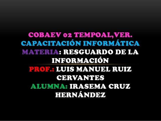 COBAEV 02 TEMPOAL,VER. CAPACITACIÓN INFORMÁTICA MATERIA: RESGUARDO DE LA INFORMACIÓN PROF.: LUIS MANUEL RUIZ CERVANTES ALU...
