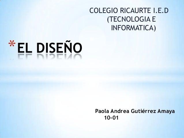 Paola Andrea Gutiérrez Amaya 10-01 *EL DISEÑO COLEGIO RICAURTE I.E.D (TECNOLOGIA E INFORMATICA)