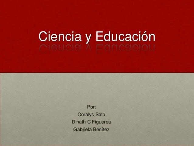 Ciencia y Educación  Por: Coralys Soto Dinath C Figueroa Gabriela Benítez
