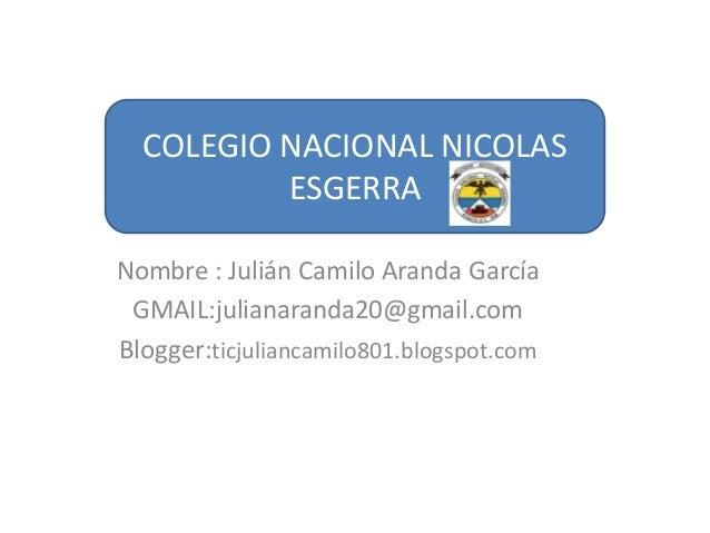 COLEGIO NACIONAL NICOLAS ESGERRA Nombre : Julián Camilo Aranda García GMAIL:julianaranda20@gmail.com Blogger:ticjuliancami...