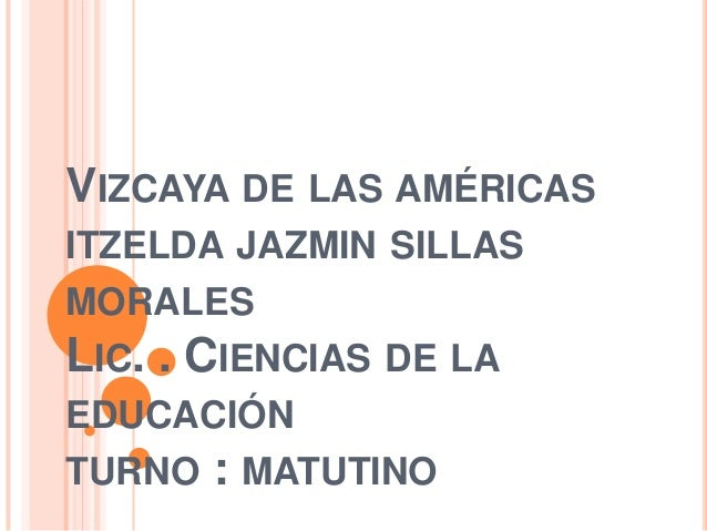 VIZCAYA DE LAS AMÉRICAS ITZELDA JAZMIN SILLAS MORALES LIC. . CIENCIAS DE LA EDUCACIÓN TURNO  : MATUTINO