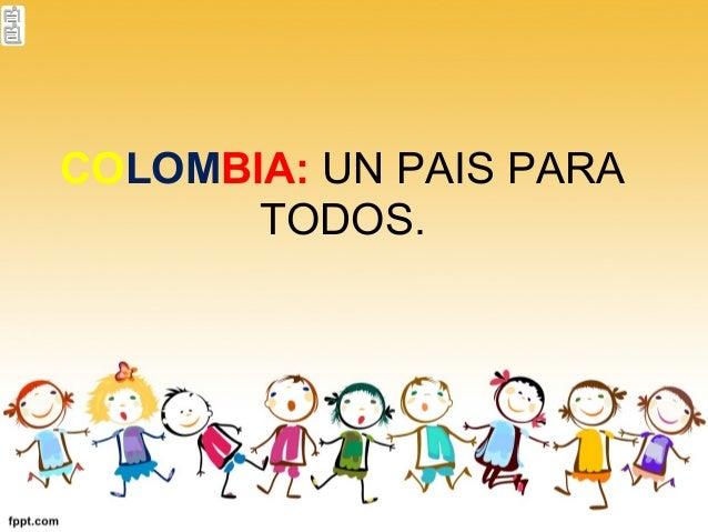COLOMBIA: UN PAIS PARA TODOS.
