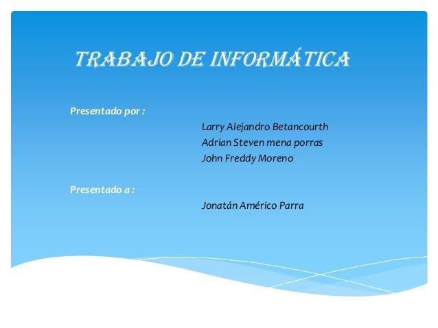 Trabajo de informática Presentado por : Larry Alejandro Betancourth Adrian Steven mena porras John Freddy Moreno Presentad...