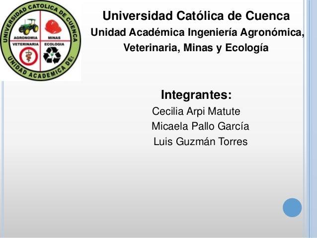 Universidad Católica de Cuenca Unidad Académica Ingeniería Agronómica, Veterinaria, Minas y Ecología Integrantes: Cecilia ...