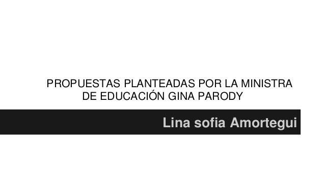 PROPUESTAS PLANTEADAS POR LA MINISTRA  DE EDUCACIÓN GINA PARODY  Lina sofia Amortegui