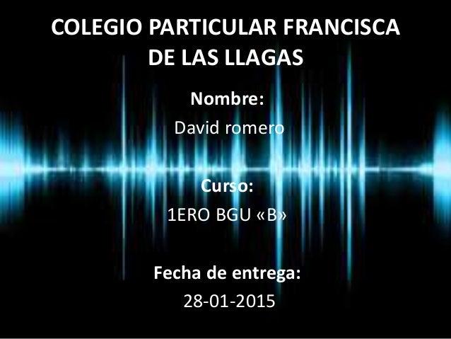COLEGIO PARTICULAR FRANCISCA DE LAS LLAGAS Nombre: David romero Curso: 1ERO BGU «B» Fecha de entrega: 28-01-2015