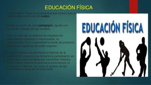 EDUCACIÓN FÍSICA La Educación Física es la disciplina que abarca todo lo relacionado con el uso del cuerpo. Desde un punto...