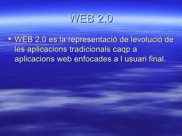WEB 2.0 <ul><li>WEB 2.0 es la representació de levolució de les aplicacions tradicionals caqp a aplicacions web enfocades ...
