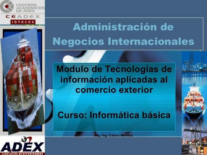 Administración de Negocios Internacionales Modulo de Tecnologías de información aplicadas al comercio exterior Curso: Info...