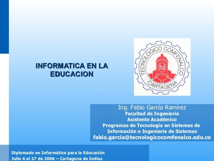 INFORMATICA EN LA EDUCACION Ing. Fabio García Ramírez Facultad de Ingeniería Asistente Académico Programas de Tecnología e...