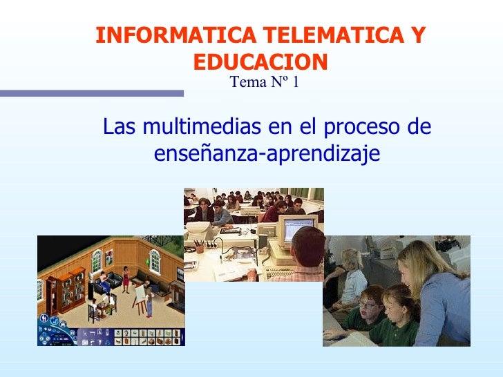 Las multimedias en el proceso de enseñanza-aprendizaje INFORMATICA TELEMATICA Y EDUCACION Tema Nº 1