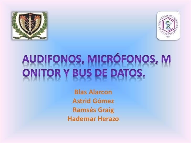AUDIFONOS, Micrófonos, Monitor y bus de datos.<br />Blas Alarcon<br />Astrid Gómez <br />Ramsés Graig<br />Hademar Herazo<...