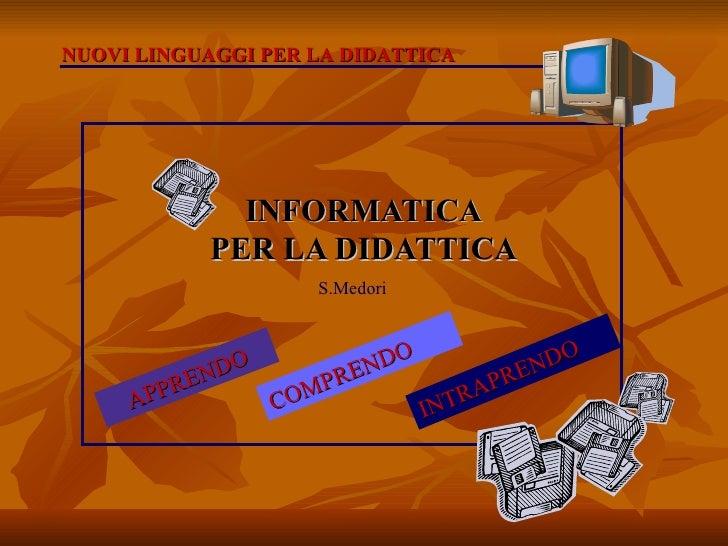INFORMATICA PER LA DIDATTICA APPRENDO COMPRENDO INTRAPRENDO NUOVI LINGUAGGI PER LA DIDATTICA S.Medori