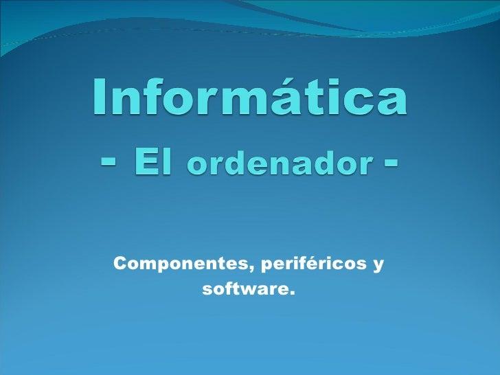 Componentes, periféricos y software.