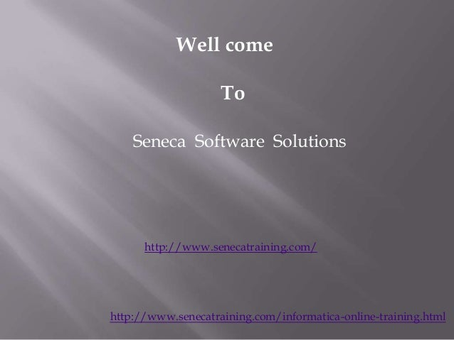 Well come To Seneca Software Solutions  http://www.senecatraining.com/  http://www.senecatraining.com/informatica-online-t...