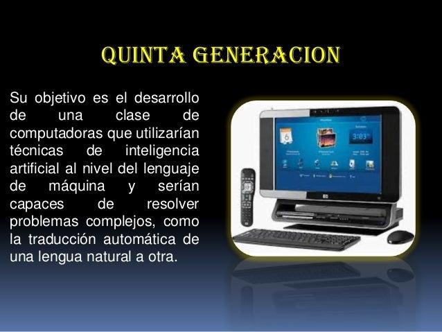 QUINTA GENERACION Su objetivo es el desarrollo de una clase de computadoras que utilizarían técnicas de inteligencia artif...