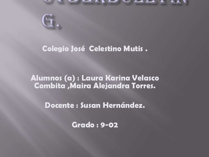 Cyberbullying.<br />Colegio José  Celestino Mutis .<br />Alumnos (a) : Laura Karina Velasco Combita ,Maira Alejandra Torre...