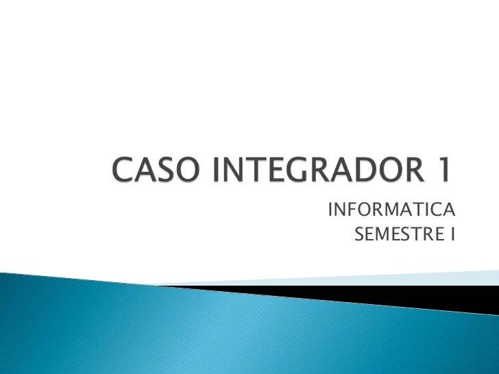 CASO INTEGRADOR 1<br />INFORMATICA<br />SEMESTRE I<br />