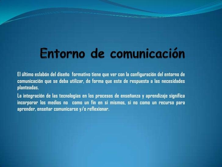 El último eslabón del diseño formativo tiene que ver con la configuración del entorno decomunicación que se deba utilizar,...