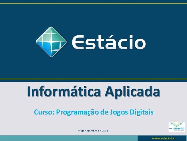 Informática Aplicada  25 de setembro de 2014  Curso: Programação de Jogos Digitais