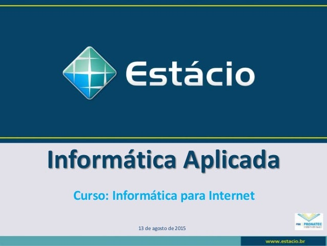 Informática Aplicada 13 de agosto de 2015 Curso: Informática para Internet